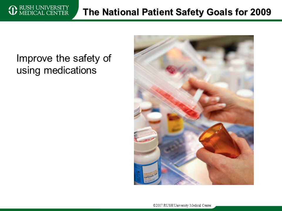 ©2007 RUSH University Medical Center Improve the safety of using medications The National Patient Safety Goals for 2009