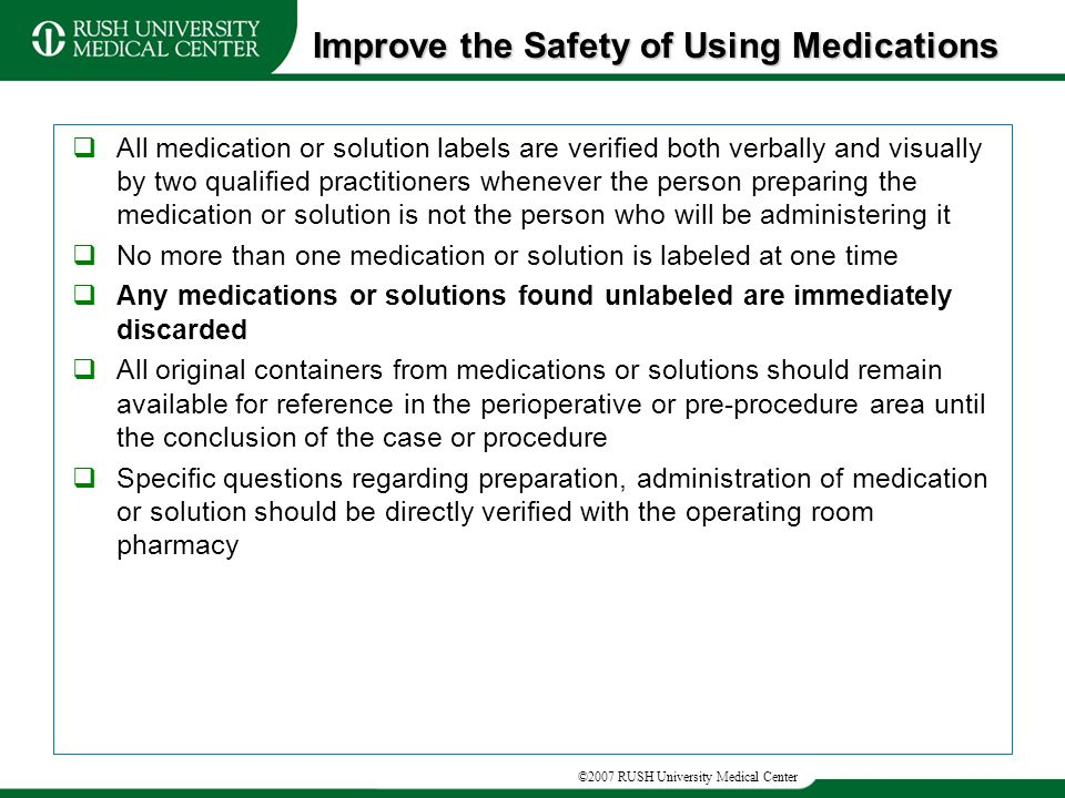 ©2007 RUSH University Medical Center  All medication or solution labels are verified both verbally and visually by two qualified practitioners whenever the person preparing the medication or solution is not the person who will be administering it  No more than one medication or solution is labeled at one time  Any medications or solutions found unlabeled are immediately discarded  All original containers from medications or solutions should remain available for reference in the perioperative or pre-procedure area until the conclusion of the case or procedure  Specific questions regarding preparation, administration of medication or solution should be directly verified with the operating room pharmacy Improve the Safety of Using Medications