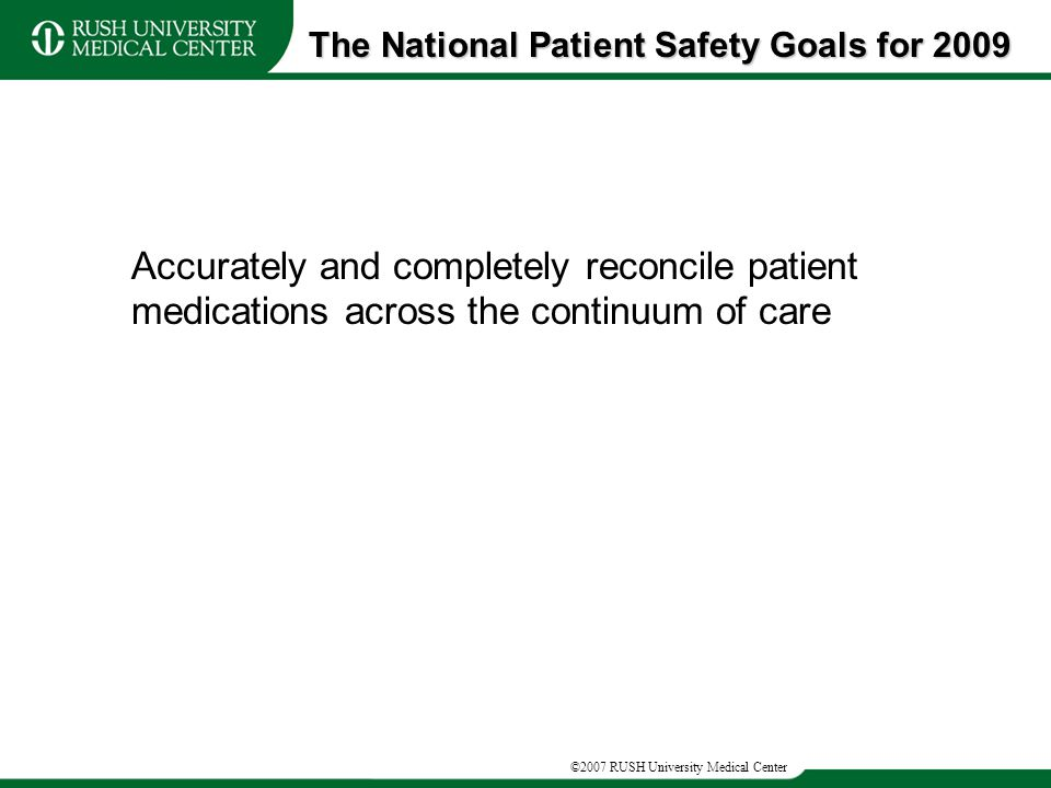 ©2007 RUSH University Medical Center Accurately and completely reconcile patient medications across the continuum of care The National Patient Safety Goals for 2009