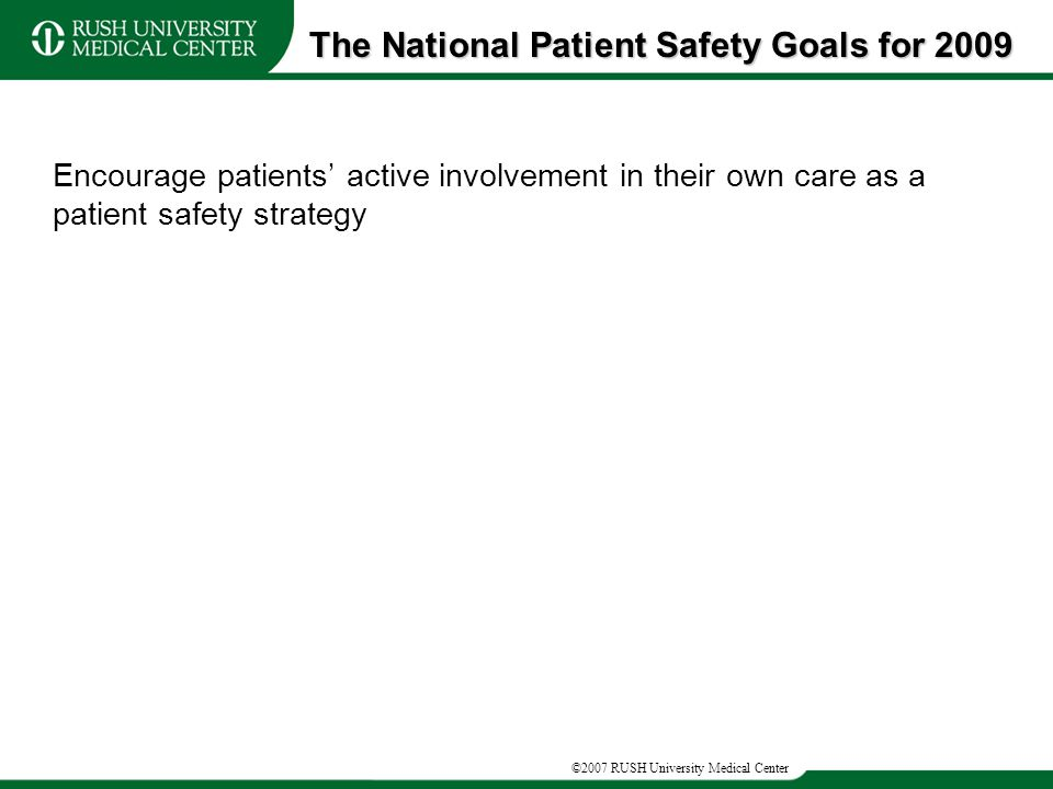 ©2007 RUSH University Medical Center Encourage patients' active involvement in their own care as a patient safety strategy The National Patient Safety Goals for 2009