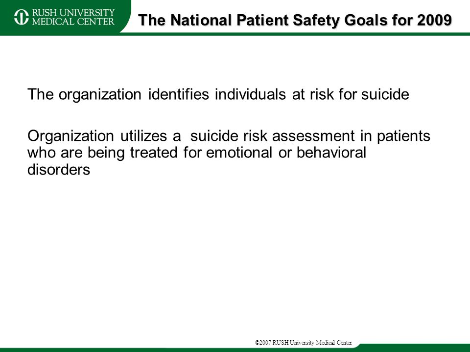 The organization identifies individuals at risk for suicide Organization utilizes a suicide risk assessment in patients who are being treated for emotional or behavioral disorders The National Patient Safety Goals for 2009