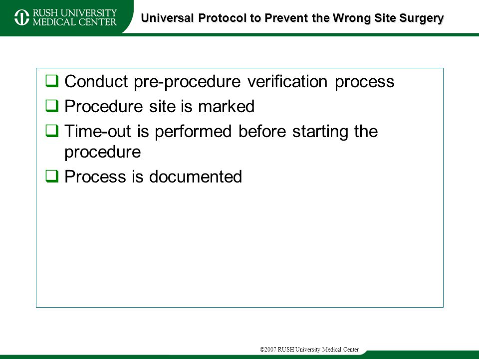 ©2007 RUSH University Medical Center  Conduct pre-procedure verification process  Procedure site is marked  Time-out is performed before starting the procedure  Process is documented Universal Protocol to Prevent the Wrong Site Surgery