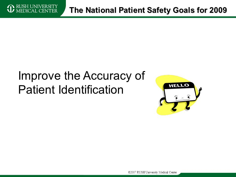 ©2007 RUSH University Medical Center The National Patient Safety Goals for 2009 Improve the Accuracy of Patient Identification