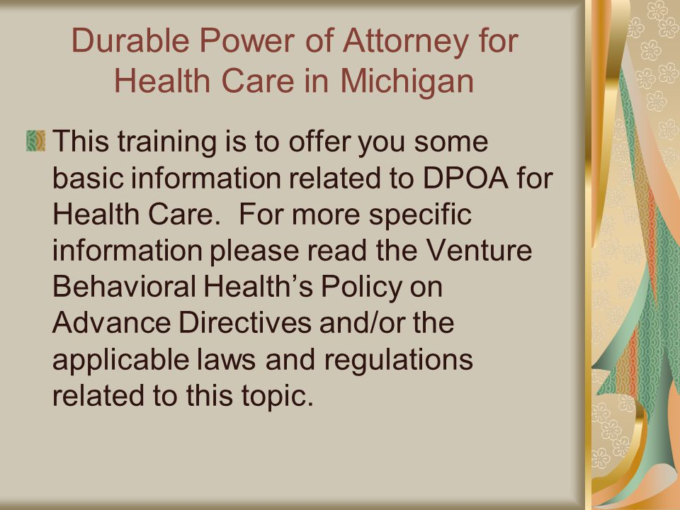 Durable Power of Attorney for Health Care in Michigan This training is to offer you some basic information related to DPOA for Health Care.