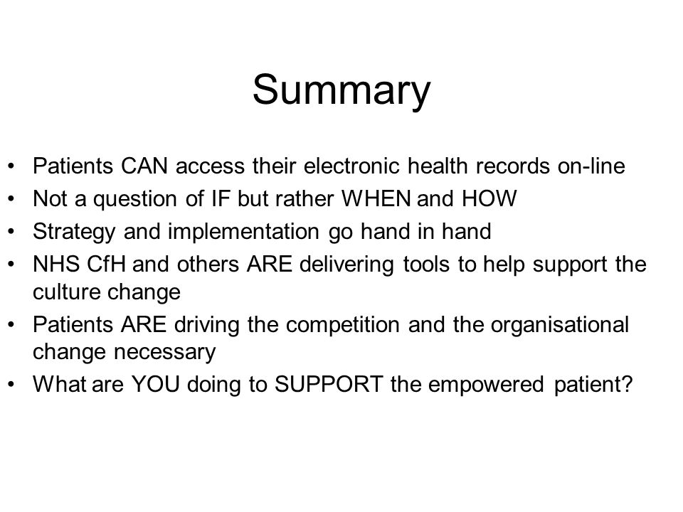 Summary Patients CAN access their electronic health records on-line Not a question of IF but rather WHEN and HOW Strategy and implementation go hand in hand NHS CfH and others ARE delivering tools to help support the culture change Patients ARE driving the competition and the organisational change necessary What are YOU doing to SUPPORT the empowered patient