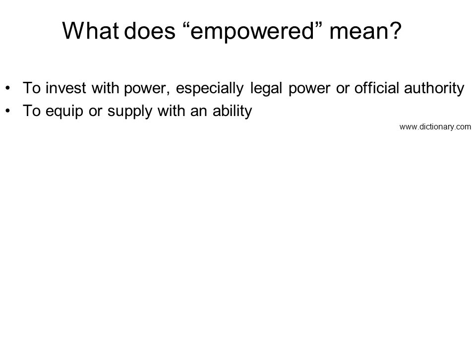 "What does ""empowered"" mean? To invest with power, especially legal power or official authority To equip or supply with an ability www.dictionary.com"