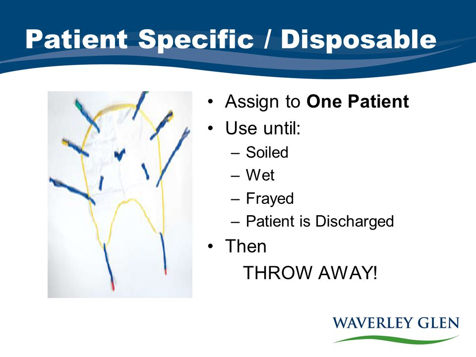 Patient Specific / Disposable Assign to One Patient Use until: –Soiled –Wet –Frayed –Patient is Discharged Then THROW AWAY!