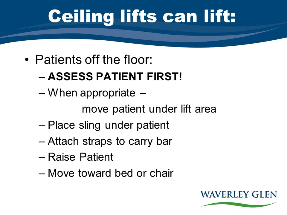 Ceiling lifts can lift: Patients off the floor: –ASSESS PATIENT FIRST.