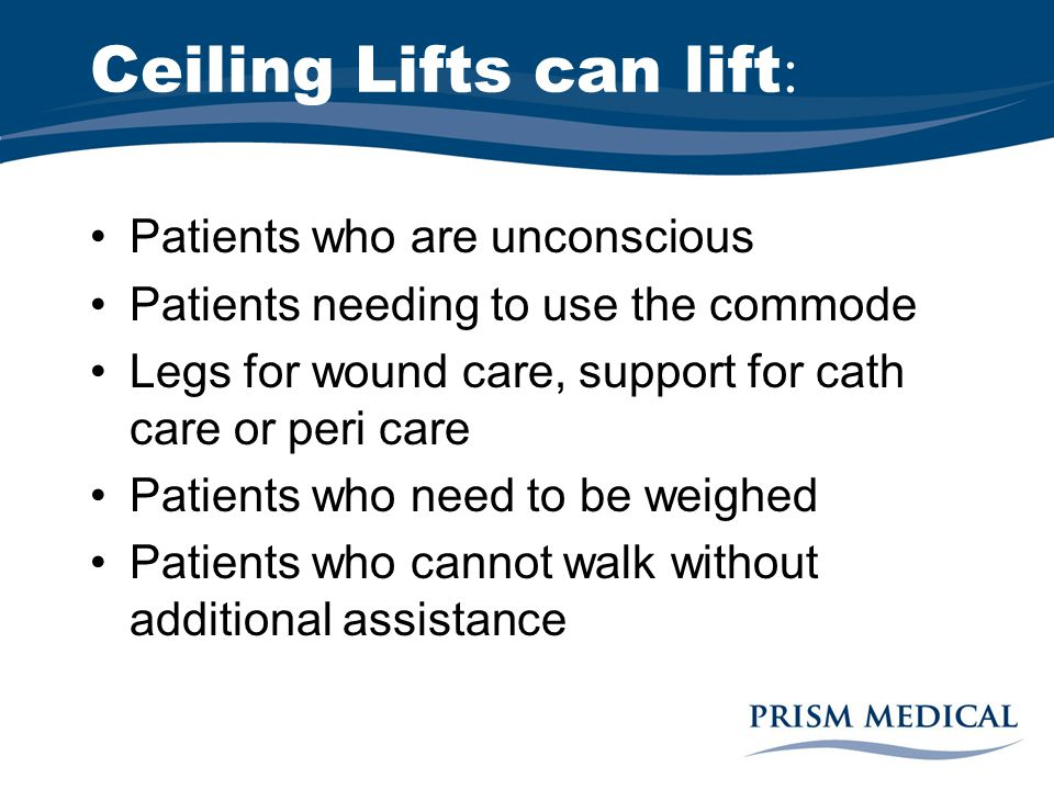 Ceiling Lifts can lift : Patients who are unconscious Patients needing to use the commode Legs for wound care, support for cath care or peri care Patients who need to be weighed Patients who cannot walk without additional assistance