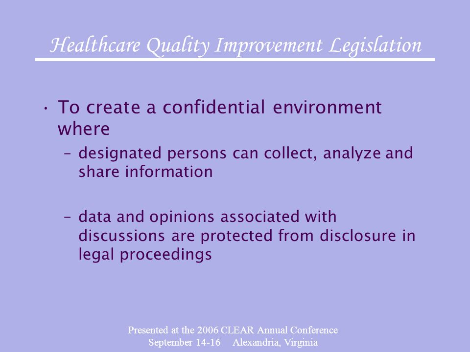 Presented at the 2006 CLEAR Annual Conference September 14-16 Alexandria, Virginia Healthcare Quality Improvement Legislation To create a confidential environment where –designated persons can collect, analyze and share information –data and opinions associated with discussions are protected from disclosure in legal proceedings