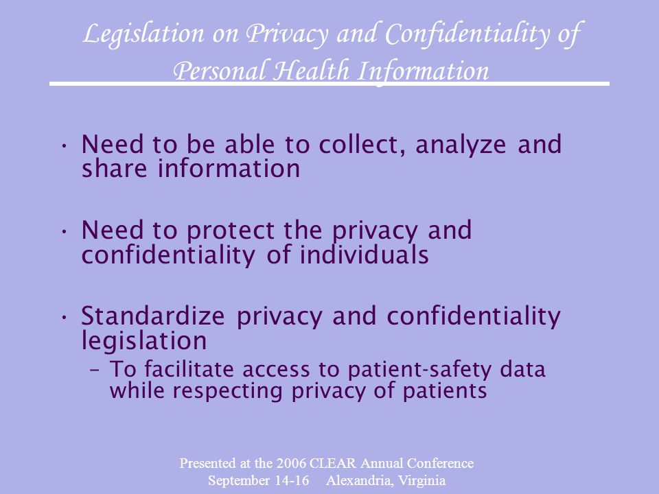 Presented at the 2006 CLEAR Annual Conference September 14-16 Alexandria, Virginia Legislation on Privacy and Confidentiality of Personal Health Information Need to be able to collect, analyze and share information Need to protect the privacy and confidentiality of individuals Standardize privacy and confidentiality legislation –To facilitate access to patient-safety data while respecting privacy of patients