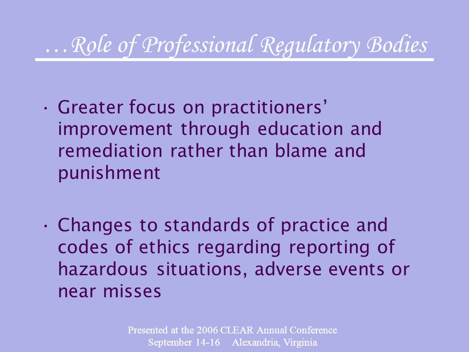 Presented at the 2006 CLEAR Annual Conference September 14-16 Alexandria, Virginia …Role of Professional Regulatory Bodies Greater focus on practitioners' improvement through education and remediation rather than blame and punishment Changes to standards of practice and codes of ethics regarding reporting of hazardous situations, adverse events or near misses