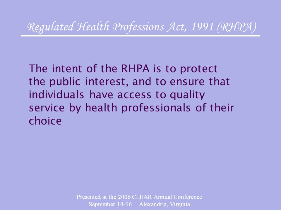 Presented at the 2006 CLEAR Annual Conference September 14-16 Alexandria, Virginia Regulated Health Professions Act, 1991 (RHPA) The intent of the RHPA is to protect the public interest, and to ensure that individuals have access to quality service by health professionals of their choice