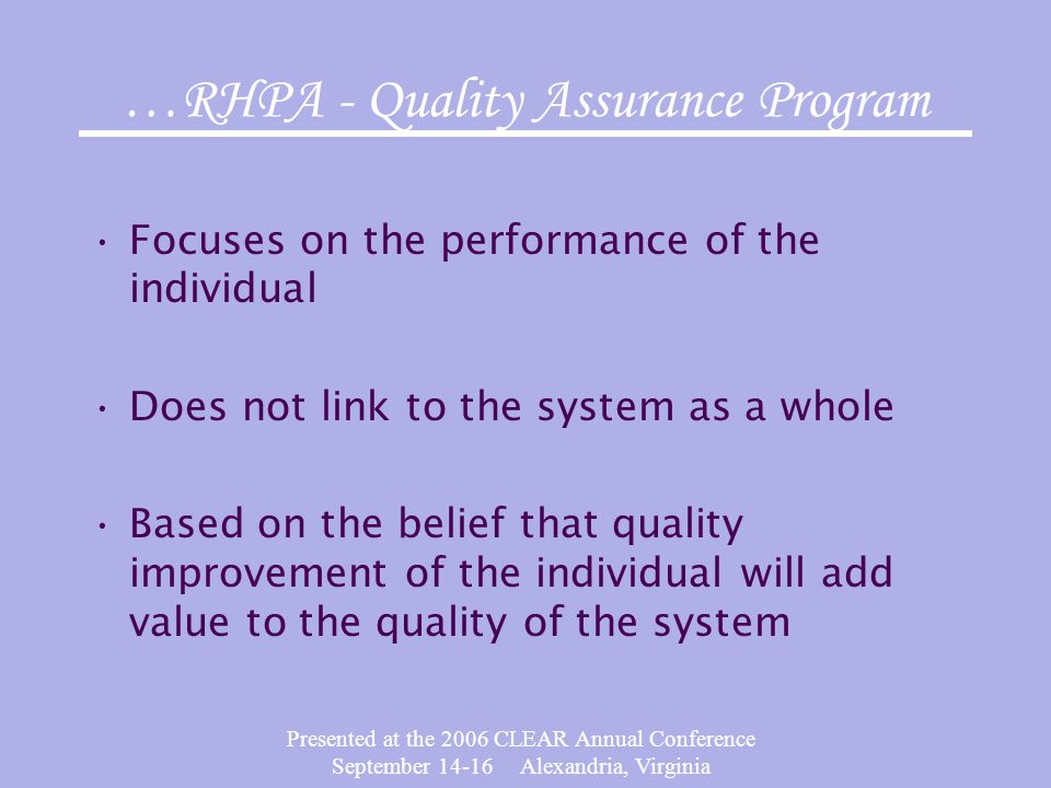 Presented at the 2006 CLEAR Annual Conference September 14-16 Alexandria, Virginia …RHPA - Quality Assurance Program Focuses on the performance of the individual Does not link to the system as a whole Based on the belief that quality improvement of the individual will add value to the quality of the system