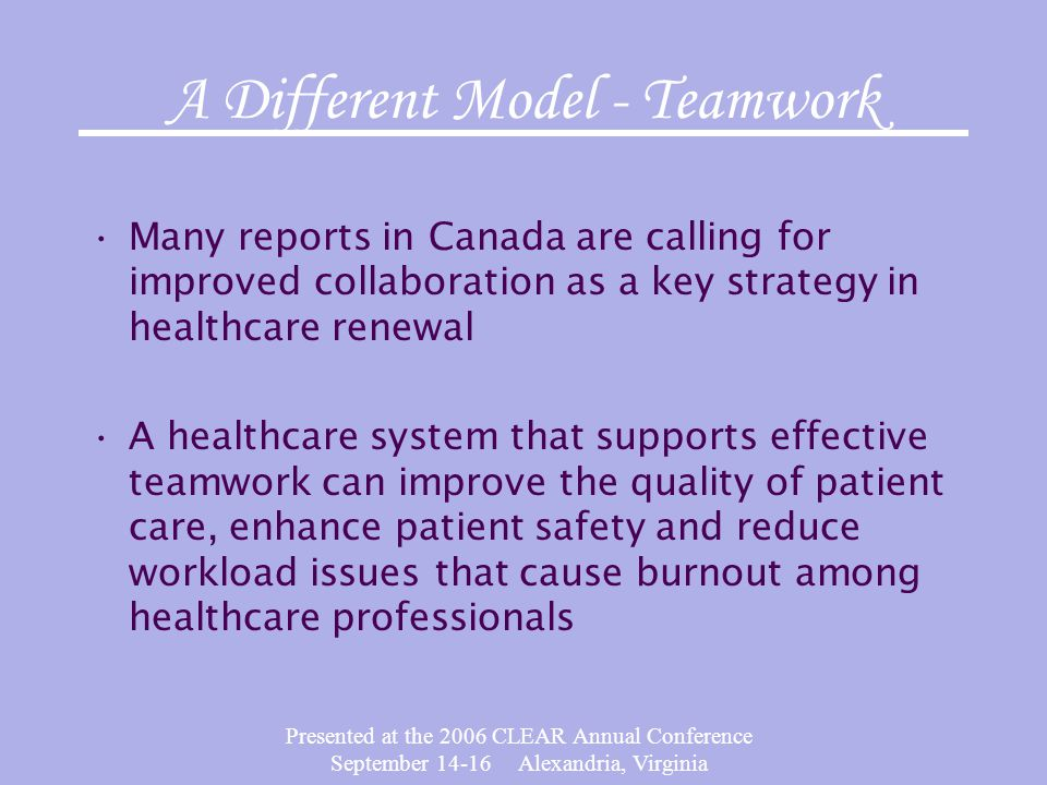 Presented at the 2006 CLEAR Annual Conference September 14-16 Alexandria, Virginia A Different Model - Teamwork Many reports in Canada are calling for improved collaboration as a key strategy in healthcare renewal A healthcare system that supports effective teamwork can improve the quality of patient care, enhance patient safety and reduce workload issues that cause burnout among healthcare professionals