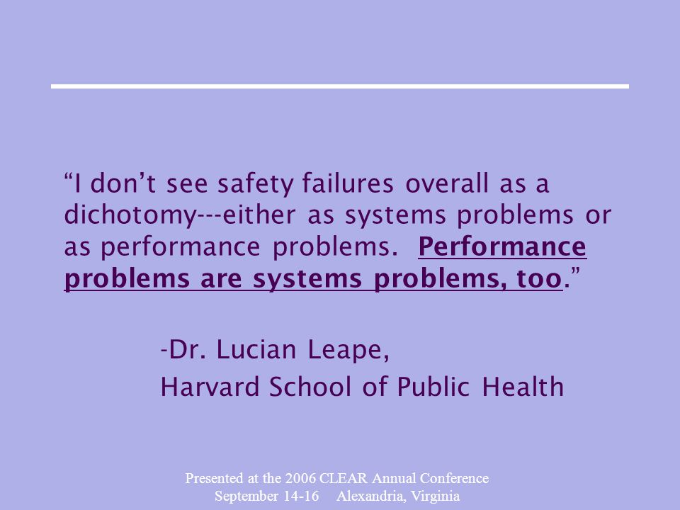 Presented at the 2006 CLEAR Annual Conference September 14-16 Alexandria, Virginia I don't see safety failures overall as a dichotomy---either as systems problems or as performance problems.