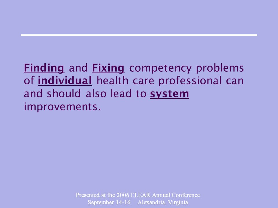 Presented at the 2006 CLEAR Annual Conference September 14-16 Alexandria, Virginia Finding and Fixing competency problems of individual health care professional can and should also lead to system improvements.