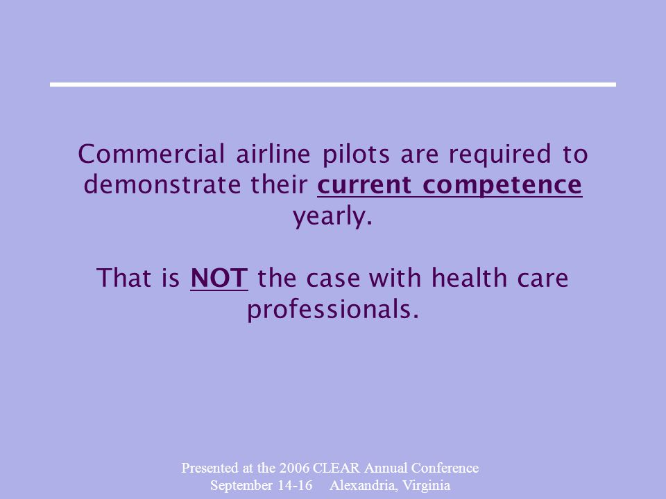 Presented at the 2006 CLEAR Annual Conference September 14-16 Alexandria, Virginia Commercial airline pilots are required to demonstrate their current competence yearly.