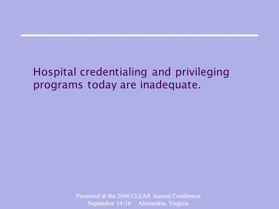 Presented at the 2006 CLEAR Annual Conference September 14-16 Alexandria, Virginia Hospital credentialing and privileging programs today are inadequate.