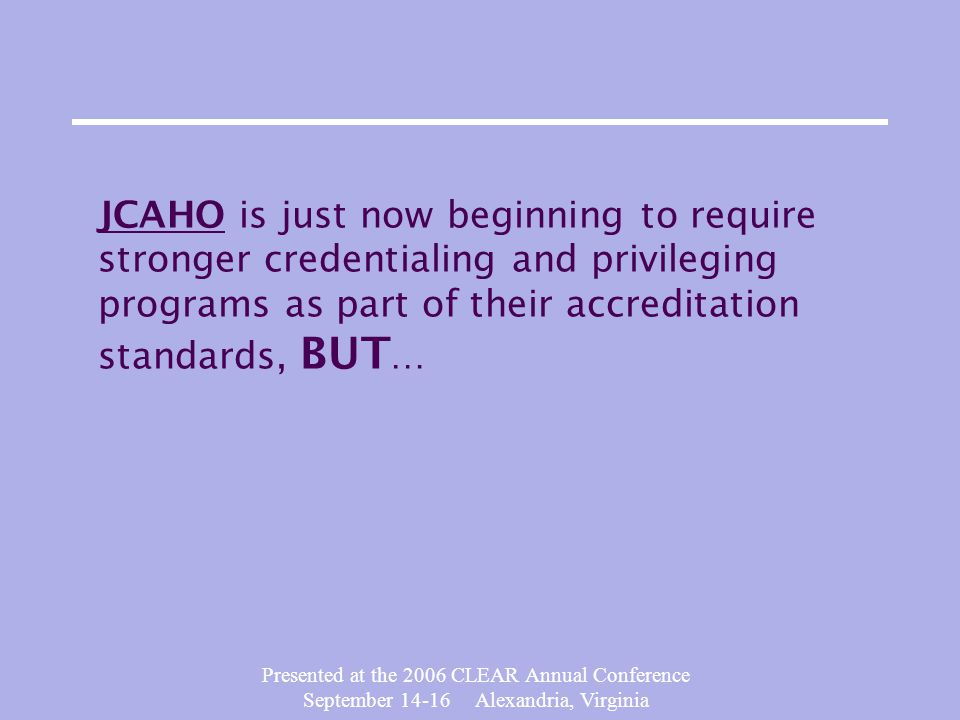 Presented at the 2006 CLEAR Annual Conference September 14-16 Alexandria, Virginia JCAHO is just now beginning to require stronger credentialing and privileging programs as part of their accreditation standards, BUT …