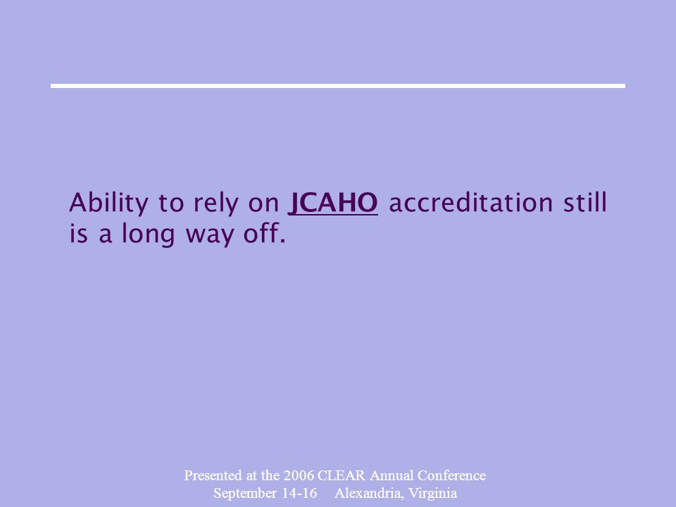 Presented at the 2006 CLEAR Annual Conference September 14-16 Alexandria, Virginia Ability to rely on JCAHO accreditation still is a long way off.