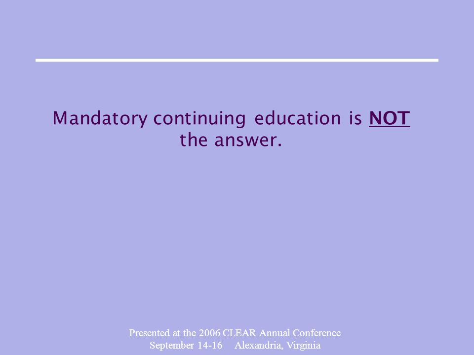 Presented at the 2006 CLEAR Annual Conference September 14-16 Alexandria, Virginia Mandatory continuing education is NOT the answer.