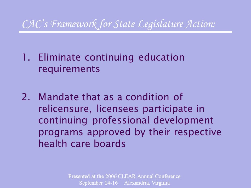 Presented at the 2006 CLEAR Annual Conference September 14-16 Alexandria, Virginia CAC's Framework for State Legislature Action: 1.Eliminate continuing education requirements 2.Mandate that as a condition of relicensure, licensees participate in continuing professional development programs approved by their respective health care boards