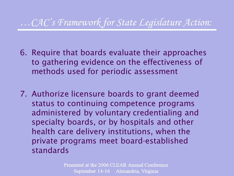 Presented at the 2006 CLEAR Annual Conference September 14-16 Alexandria, Virginia 6.Require that boards evaluate their approaches to gathering evidence on the effectiveness of methods used for periodic assessment 7.Authorize licensure boards to grant deemed status to continuing competence programs administered by voluntary credentialing and specialty boards, or by hospitals and other health care delivery institutions, when the private programs meet board-established standards …CAC's Framework for State Legislature Action:
