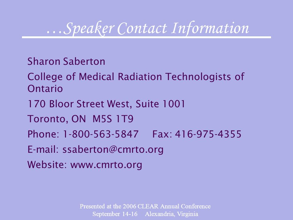 Presented at the 2006 CLEAR Annual Conference September 14-16 Alexandria, Virginia Sharon Saberton College of Medical Radiation Technologists of Ontario 170 Bloor Street West, Suite 1001 Toronto, ON M5S 1T9 Phone: 1-800-563-5847 Fax: 416-975-4355 E-mail: ssaberton@cmrto.org Website: www.cmrto.org …Speaker Contact Information