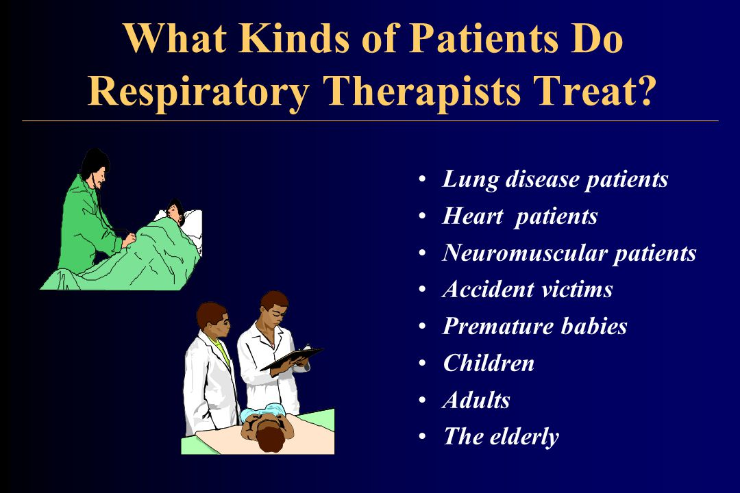 What Kinds of Patients Do Respiratory Therapists Treat? Lung disease patients Heart patients Neuromuscular patients Accident victims Premature babies