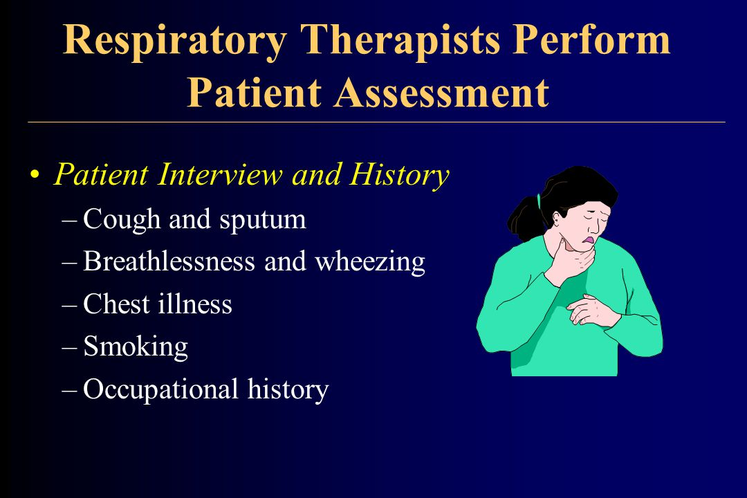 Respiratory Therapists Perform Patient Assessment Patient Interview and History –Cough and sputum –Breathlessness and wheezing –Chest illness –Smoking –Occupational history