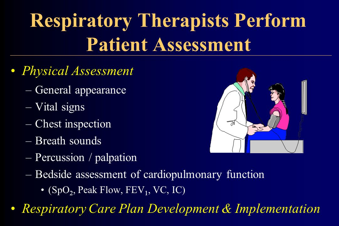Respiratory Therapists Perform Patient Assessment Physical Assessment –General appearance –Vital signs –Chest inspection –Breath sounds –Percussion / palpation –Bedside assessment of cardiopulmonary function (SpO 2, Peak Flow, FEV 1, VC, IC) Respiratory Care Plan Development & Implementation