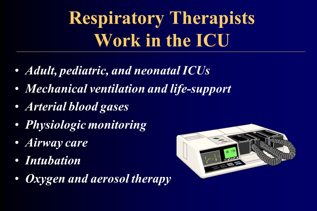 Respiratory Therapists Work in the ICU Adult, pediatric, and neonatal ICUs Mechanical ventilation and life-support Arterial blood gases Physiologic monitoring Airway care Intubation Oxygen and aerosol therapy