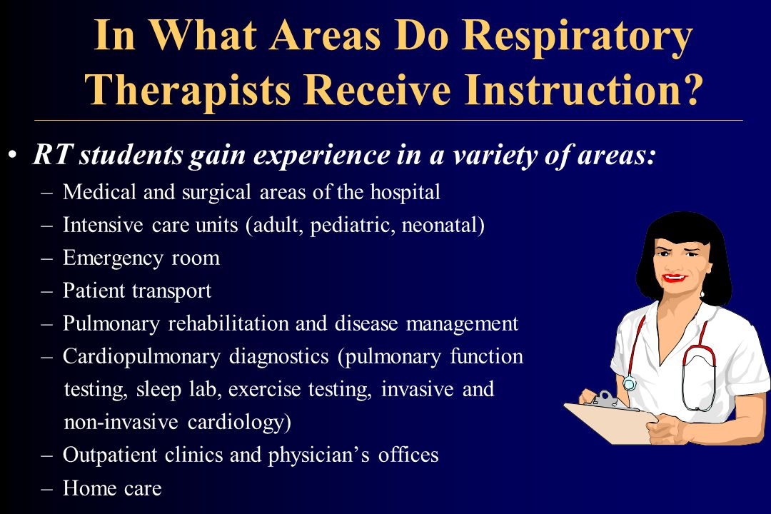In What Areas Do Respiratory Therapists Receive Instruction? RT students gain experience in a variety of areas: –Medical and surgical areas of the hos