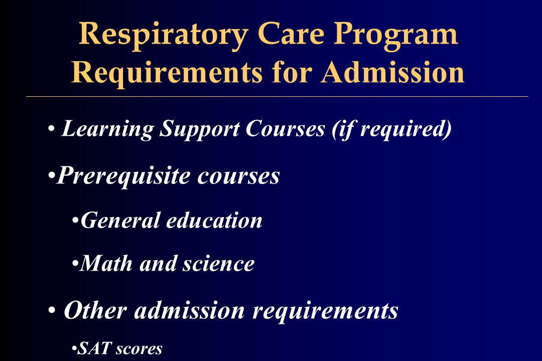 Respiratory Care Program Requirements for Admission Learning Support Courses (if required) Prerequisite courses General education Math and science Other admission requirements SAT scores