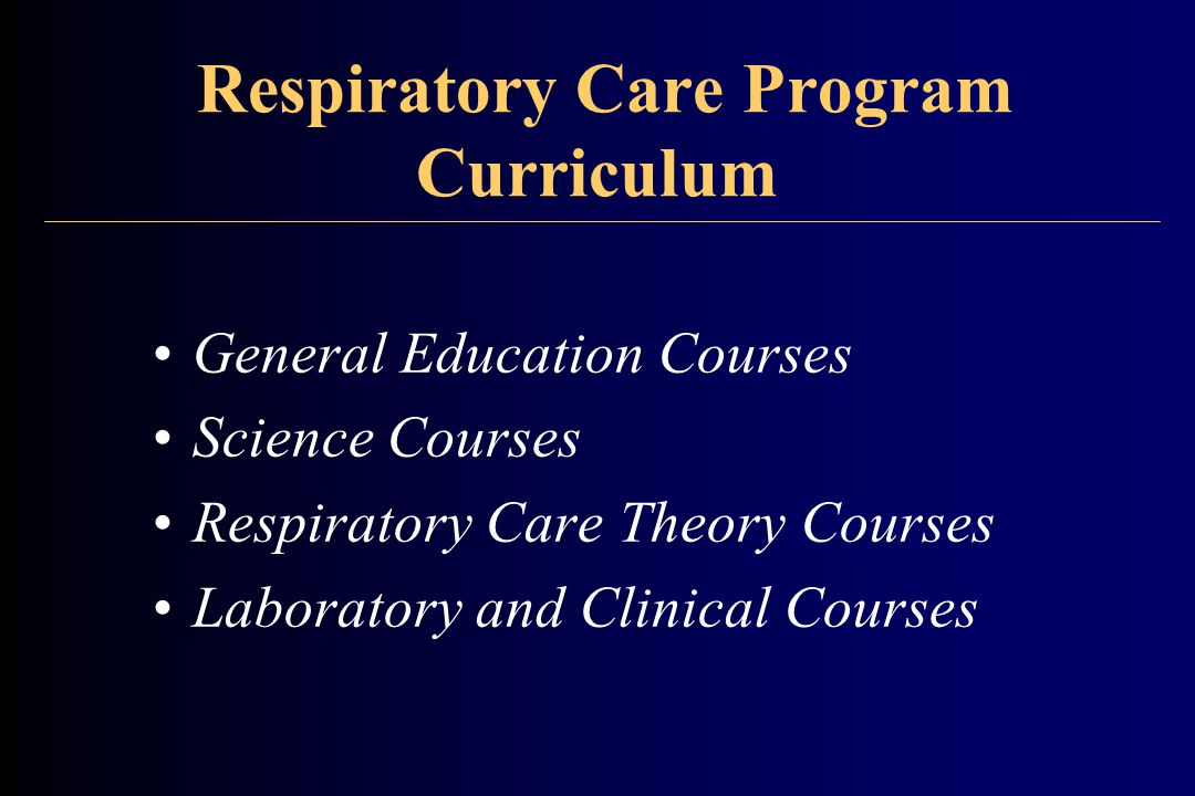 Respiratory Care Program Curriculum General Education Courses Science Courses Respiratory Care Theory Courses Laboratory and Clinical Courses