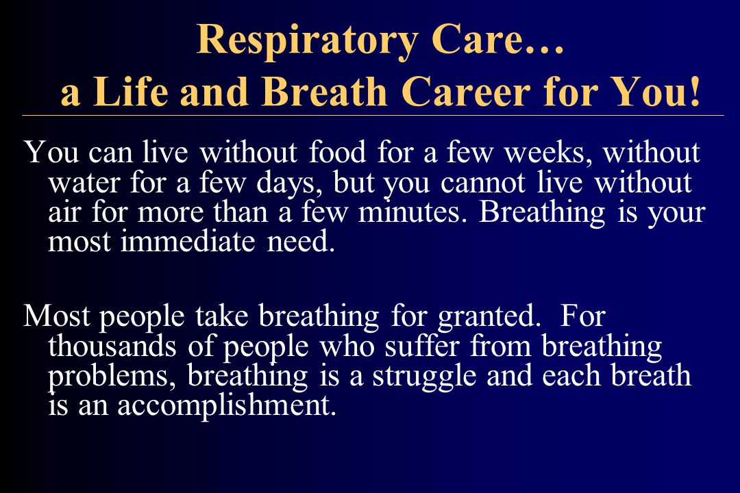 Respiratory Care… a Life and Breath Career for You! You can live without food for a few weeks, without water for a few days, but you cannot live witho