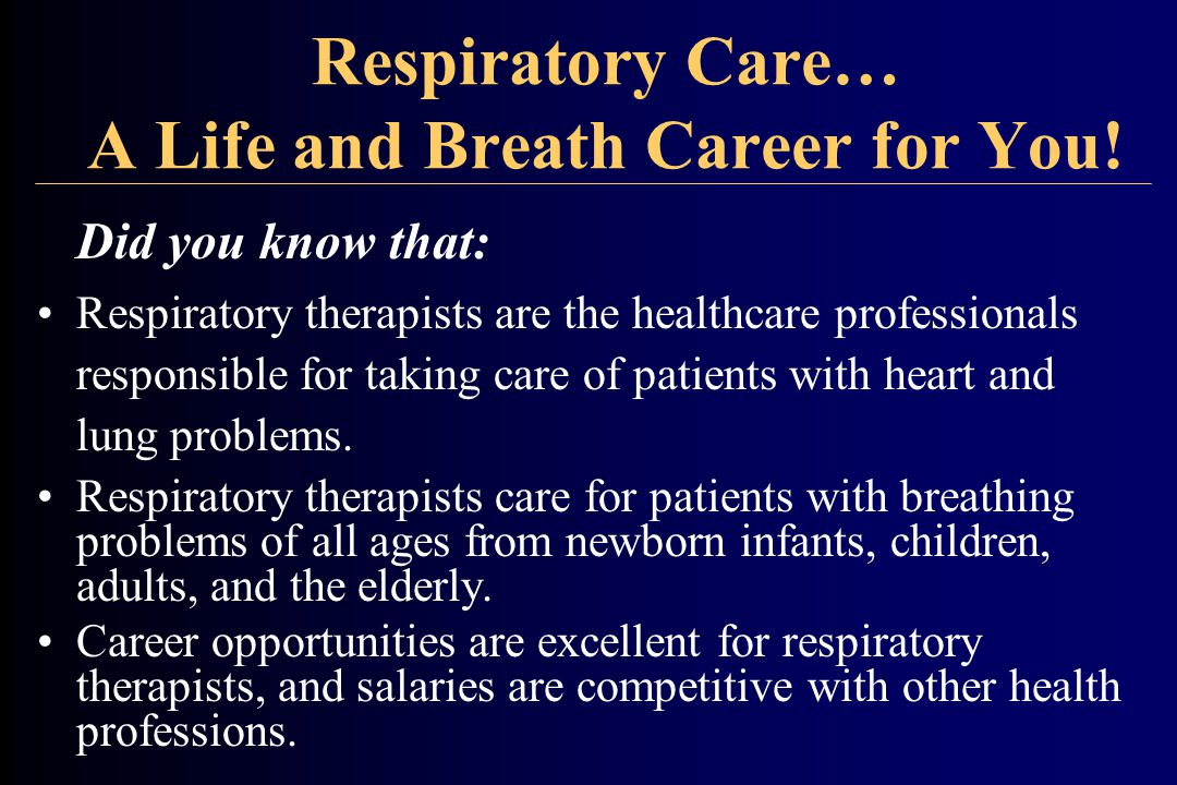 Respiratory Care… A Life and Breath Career for You! Did you know that: Respiratory therapists are the healthcare professionals responsible for taking