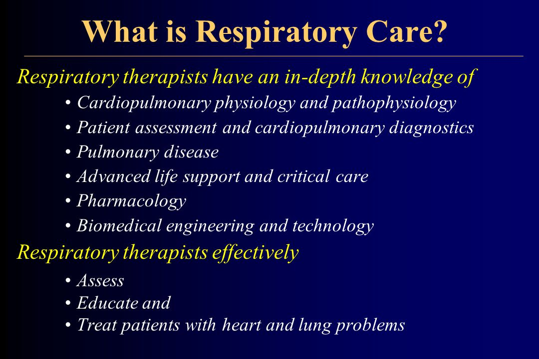 What is Respiratory Care? Respiratory therapists have an in-depth knowledge of Cardiopulmonary physiology and pathophysiology Patient assessment and c
