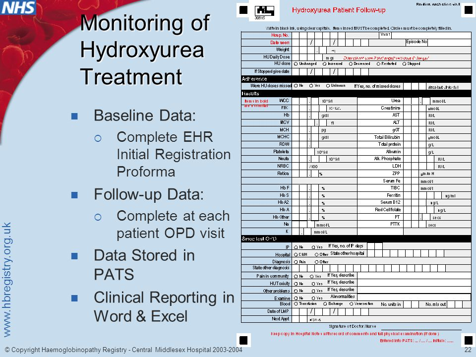 www.hbregistry.org.uk 22 © Copyright Haemoglobinopathy Registry - Central Middlesex Hospital 2003-2004 Monitoring of Hydroxyurea Treatment Baseline Data:  Complete EHR Initial Registration Proforma Follow-up Data:  Complete at each patient OPD visit Data Stored in PATS Clinical Reporting in Word & Excel