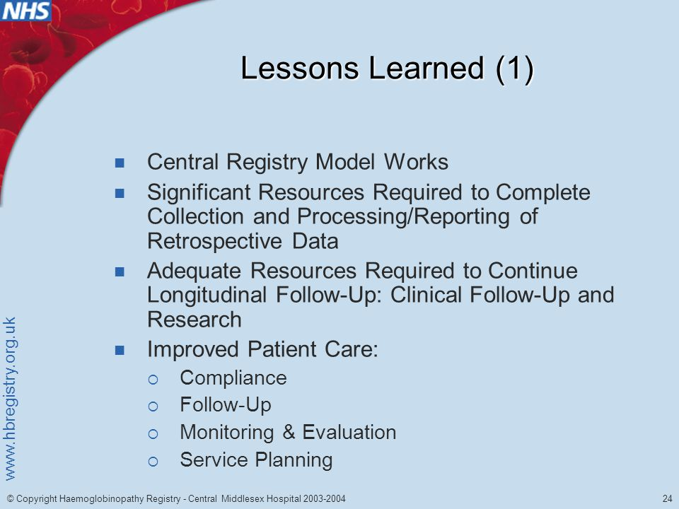 www.hbregistry.org.uk 24 © Copyright Haemoglobinopathy Registry - Central Middlesex Hospital 2003-2004 Lessons Learned (1) Central Registry Model Works Significant Resources Required to Complete Collection and Processing/Reporting of Retrospective Data Adequate Resources Required to Continue Longitudinal Follow-Up: Clinical Follow-Up and Research Improved Patient Care:  Compliance  Follow-Up  Monitoring & Evaluation  Service Planning