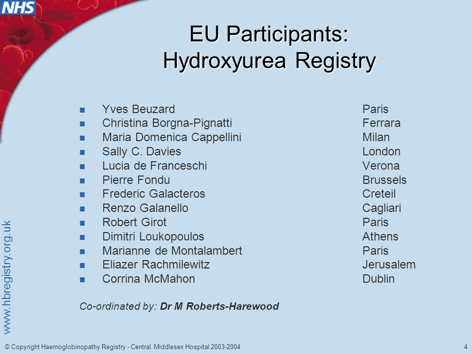 www.hbregistry.org.uk 4 © Copyright Haemoglobinopathy Registry - Central Middlesex Hospital 2003-2004 EU Participants: Hydroxyurea Registry Yves BeuzardParis Christina Borgna-PignattiFerrara Maria Domenica CappelliniMilan Sally C.