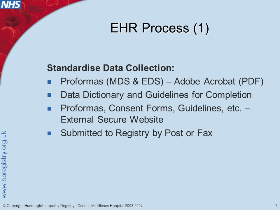 www.hbregistry.org.uk 7 © Copyright Haemoglobinopathy Registry - Central Middlesex Hospital 2003-2004 EHR Process (1) Standardise Data Collection: Proformas (MDS & EDS) – Adobe Acrobat (PDF) Data Dictionary and Guidelines for Completion Proformas, Consent Forms, Guidelines, etc.