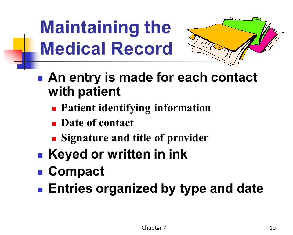 Chapter 710 Maintaining the Medical Record An entry is made for each contact with patient Patient identifying information Date of contact Signature an