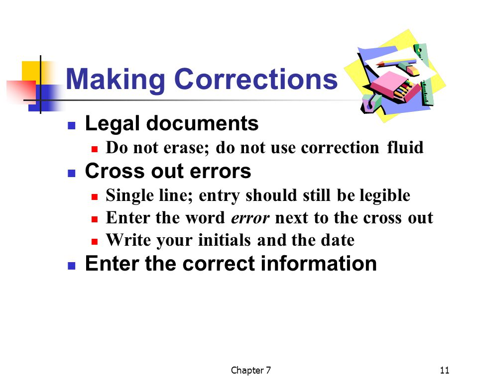 Chapter 711 Making Corrections Legal documents Do not erase; do not use correction fluid Cross out errors Single line; entry should still be legible E