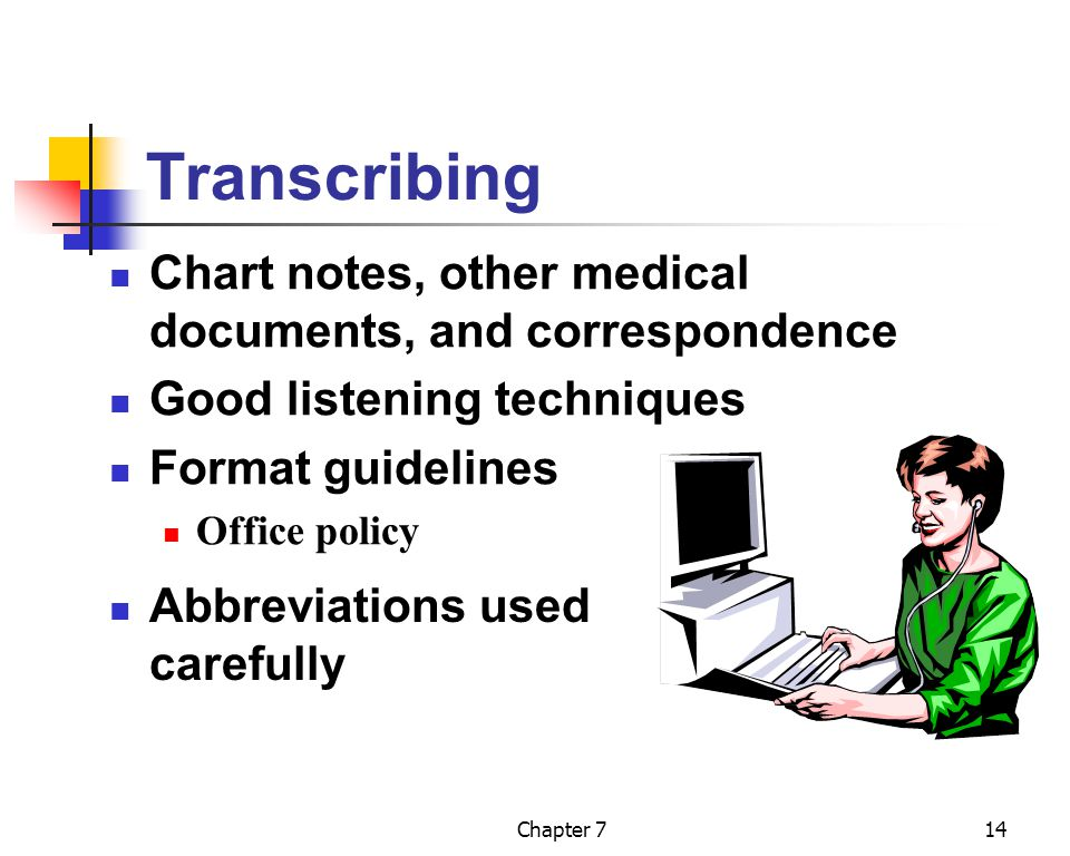 Chapter 714 Transcribing Chart notes, other medical documents, and correspondence Good listening techniques Format guidelines Office policy Abbreviati