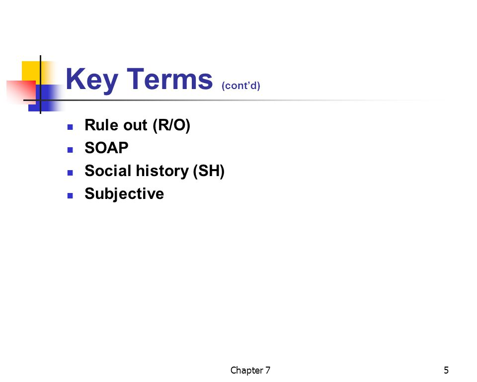 Chapter 75 Key Terms (cont'd) Rule out (R/O) SOAP Social history (SH) Subjective