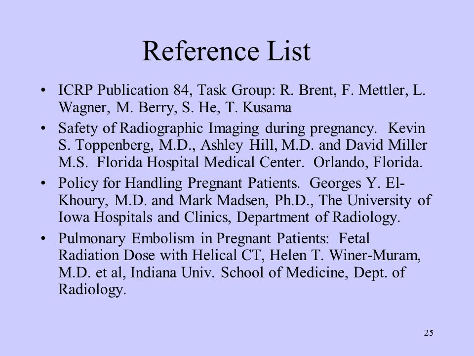 25 Reference List ICRP Publication 84, Task Group: R. Brent, F. Mettler, L. Wagner, M. Berry, S. He, T. Kusama Safety of Radiographic Imaging during p