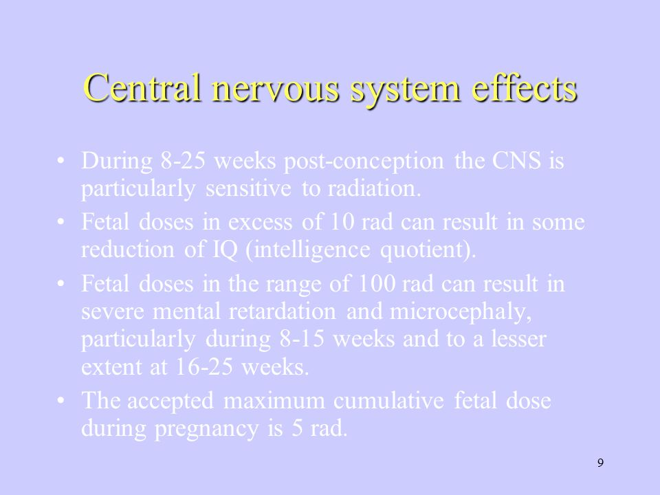 9 Central nervous system effects During 8-25 weeks post-conception the CNS is particularly sensitive to radiation. Fetal doses in excess of 10 rad can