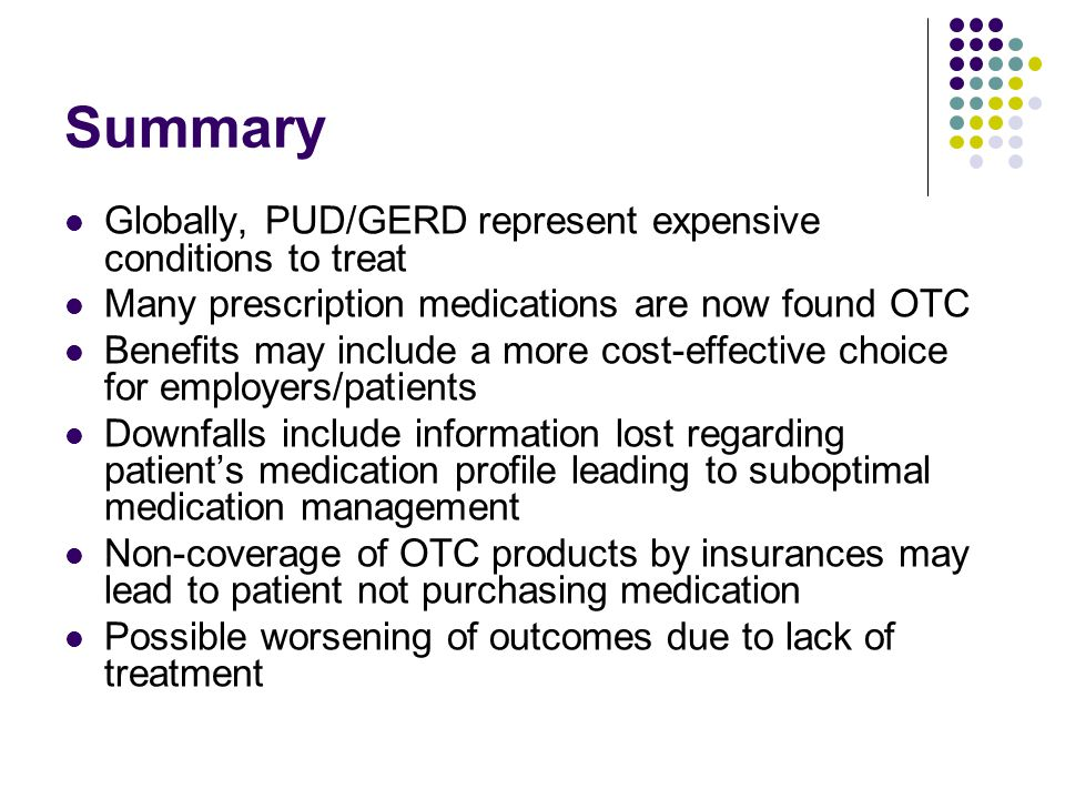 Summary Globally, PUD/GERD represent expensive conditions to treat Many prescription medications are now found OTC Benefits may include a more cost-ef